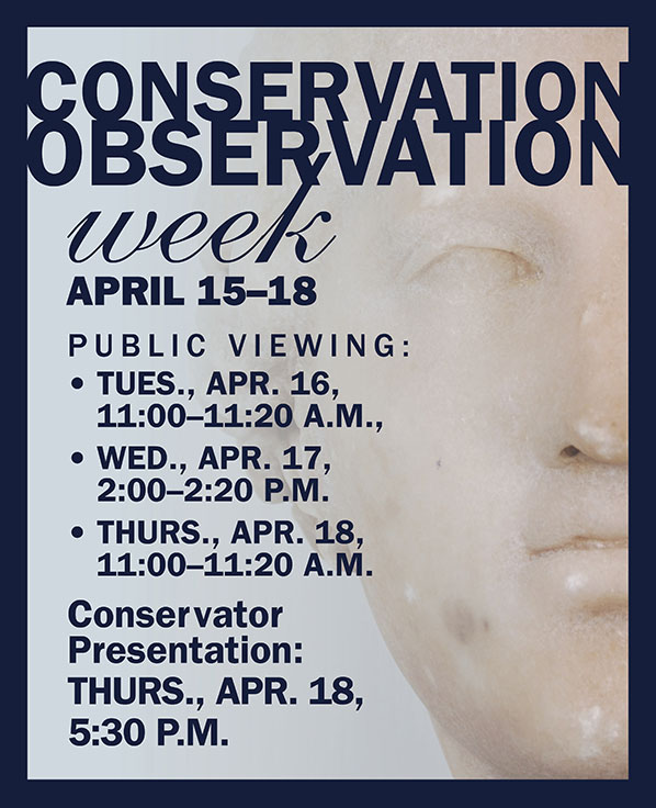 Conservation Observation Week ad. April 15–18.Public Viewing: •	TUES., Apr. 16,  11:00–11:20 a.m.,  •	Wed., Apr. 17,  2:00–2:20 P.m.  •	THURS., Apr. 18,  11:00–11:20 a.m.  Conservator  Presentation: THURS., Apr. 18,  5:30 p.m. Image of Aphrodite head.