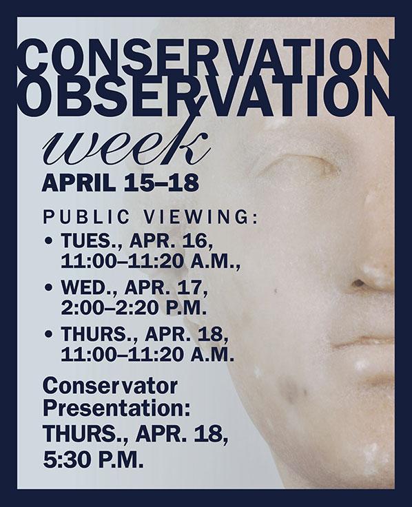 Conservation Observation Week ad. April 15–18.Public Viewing: •TUES., Apr. 16,  11:00–11:20 a.m.,  •Wed., Apr. 17,  2:00–2:20 P.m.  •THURS., Apr. 18,  11:00–11:20 a.m.  Conservator  Presentation: THURS., Apr. 18,  5:30 p.m. Image of Aphrodite head.